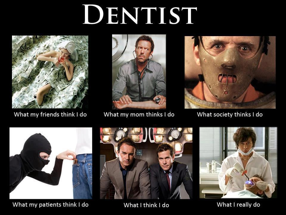 What my friends think I do what I actually do - Dentist
