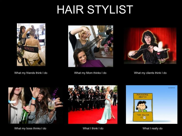 What my friends think I do what I actually do - Hair Stylist