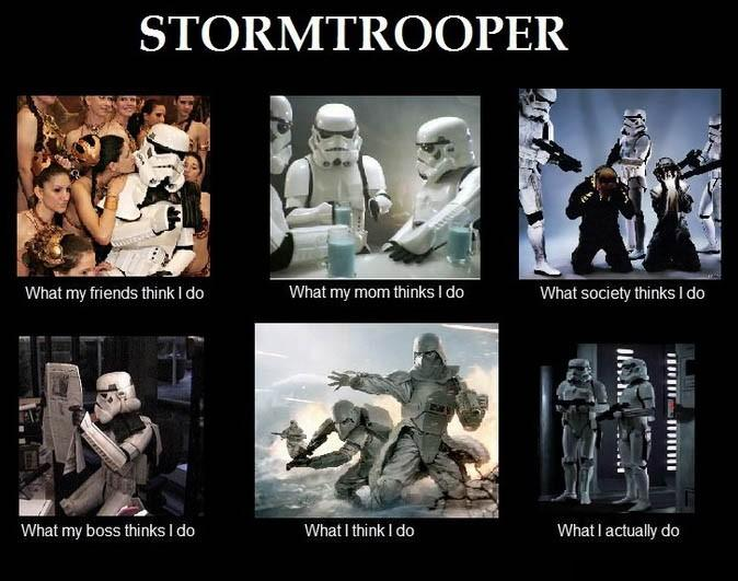 What my friends think I do what I actually do - Stormtrooper