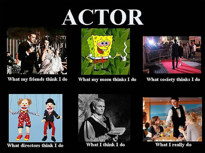 What my friends think I do what I actually do - Actor